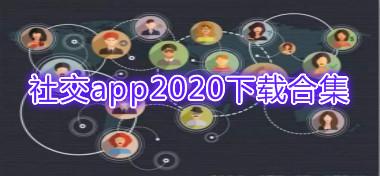 社交app2020手機版下載-社交app2020官方安卓版下載合集專題