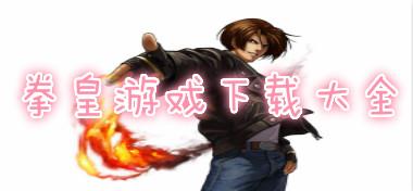 拳皇游戏下载大全-拳皇各种版本下载大全专题